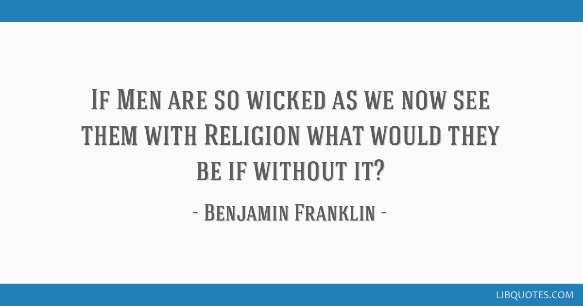 If Men are so wicked as we now see them with Religion what would they be if without it?