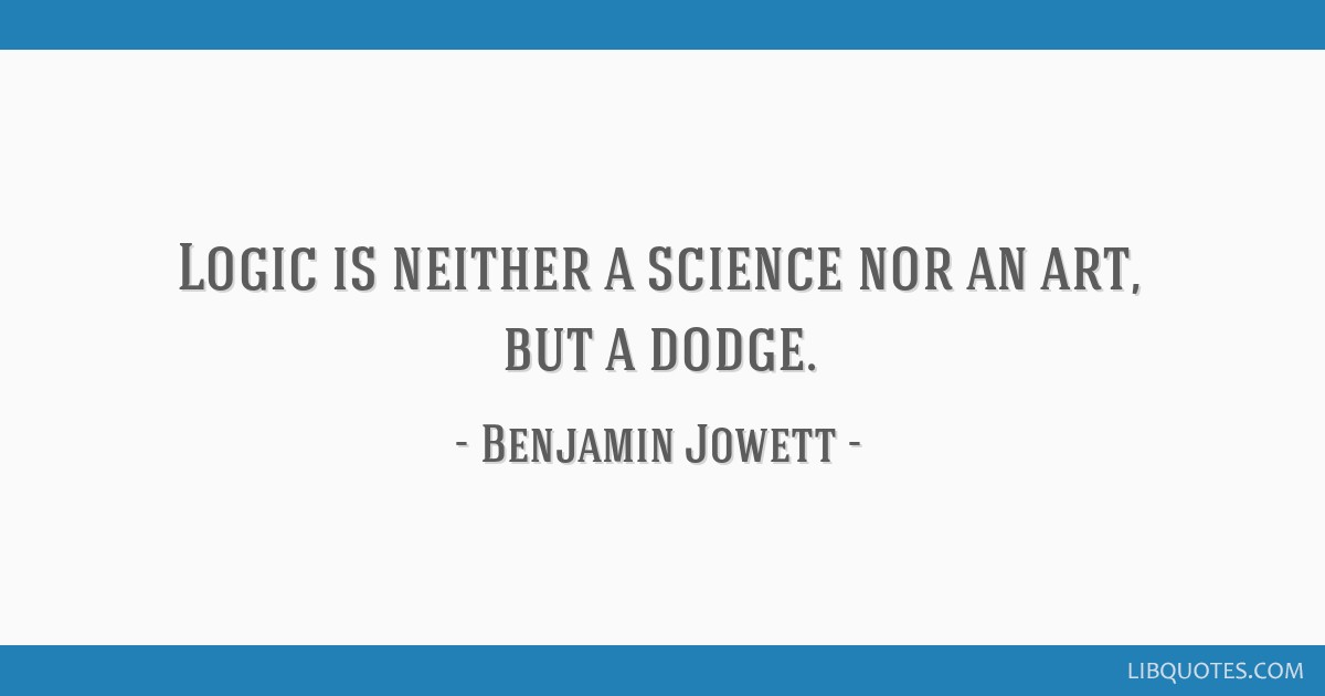 Logic is neither a science nor an art, but a dodge.