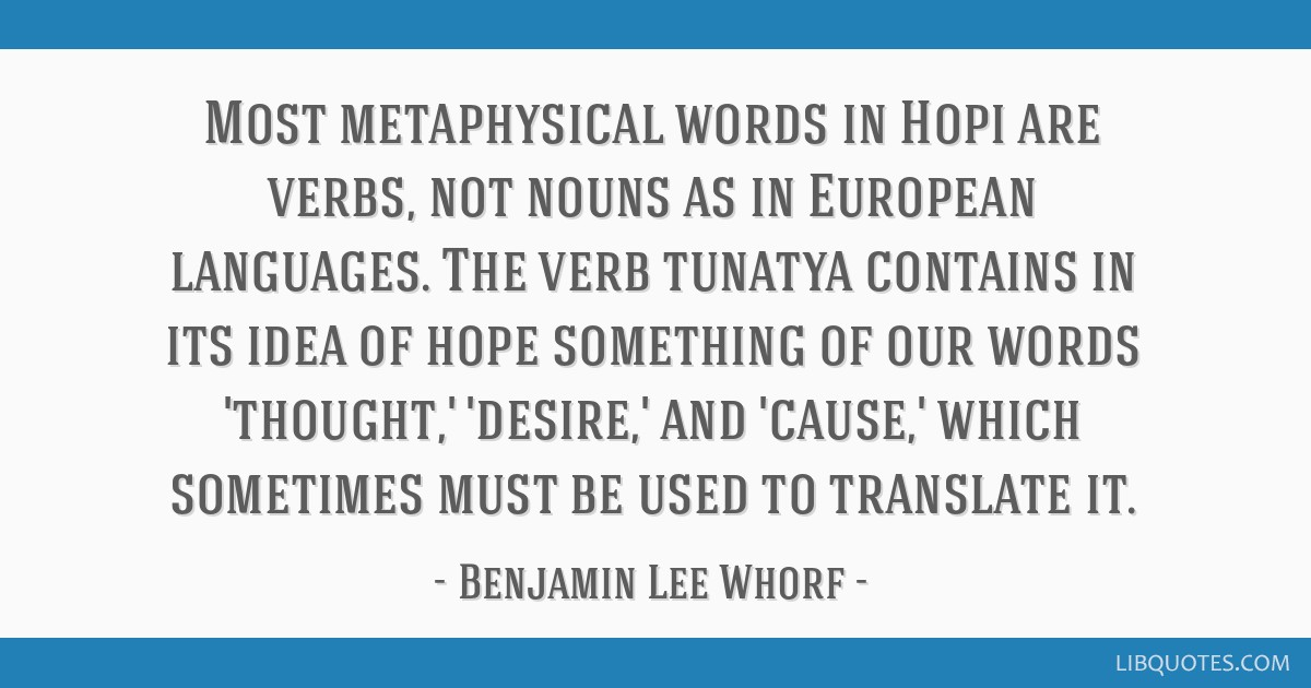 Most metaphysical words in Hopi are verbs, not nouns as in European languages. The verb tunatya contains in its idea of hope something of our words...