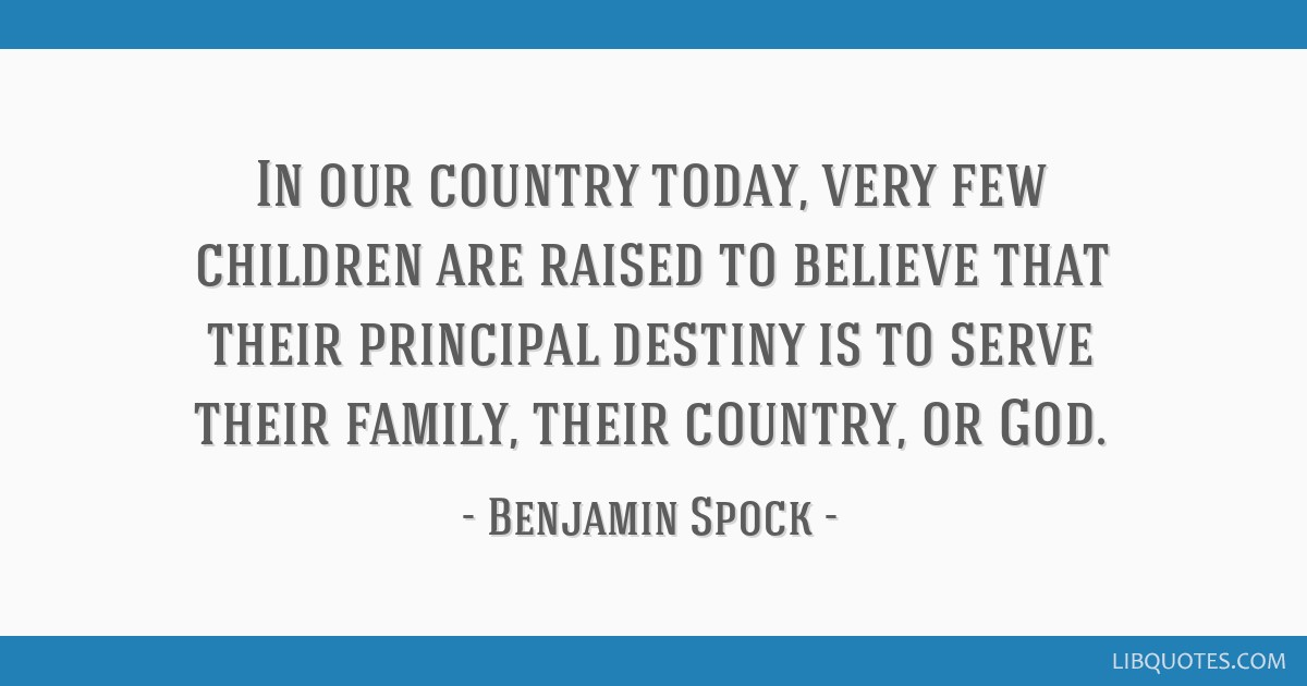 In our country today, very few children are raised to believe that their principal destiny is to serve their family, their country, or God.