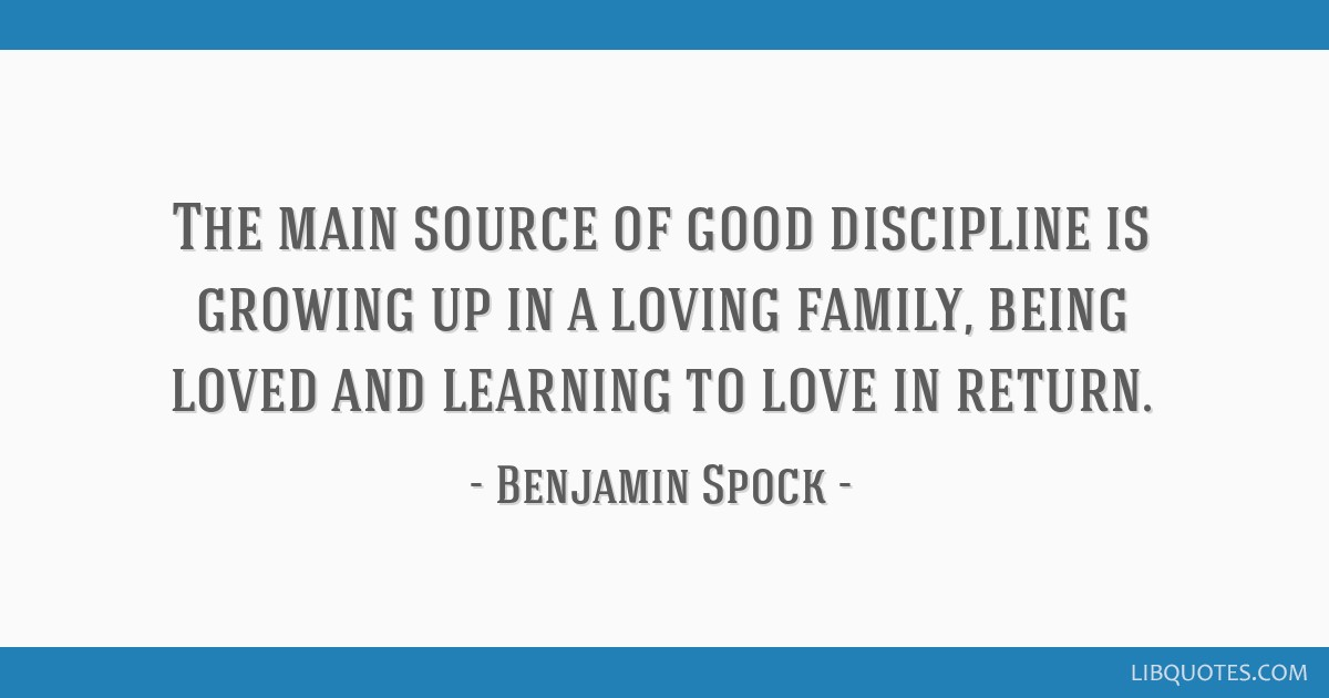 The main source of good discipline is growing up in a loving family, being loved and learning to love in return.