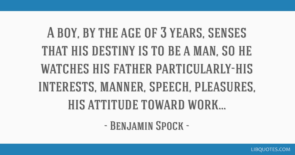A boy, by the age of 3 years, senses that his destiny is to be a man, so he watches his father particularly-his interests, manner, speech, pleasures, ...