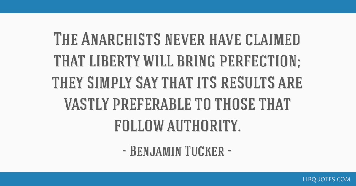 The Anarchists never have claimed that liberty will bring perfection; they simply say that its results are vastly preferable to those that follow...