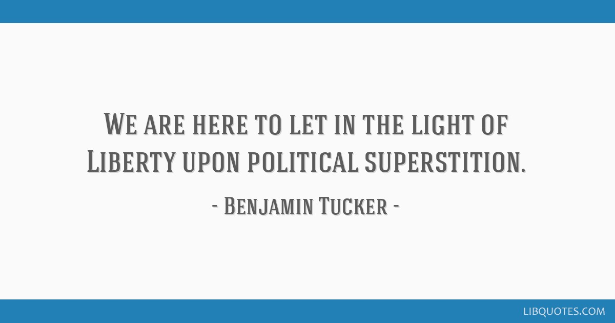 We are here to let in the light of Liberty upon political superstition.