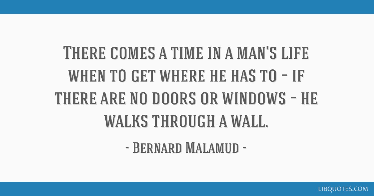 There comes a time in a man's life when to get where he has to – if there are no doors or windows – he walks through a wall.