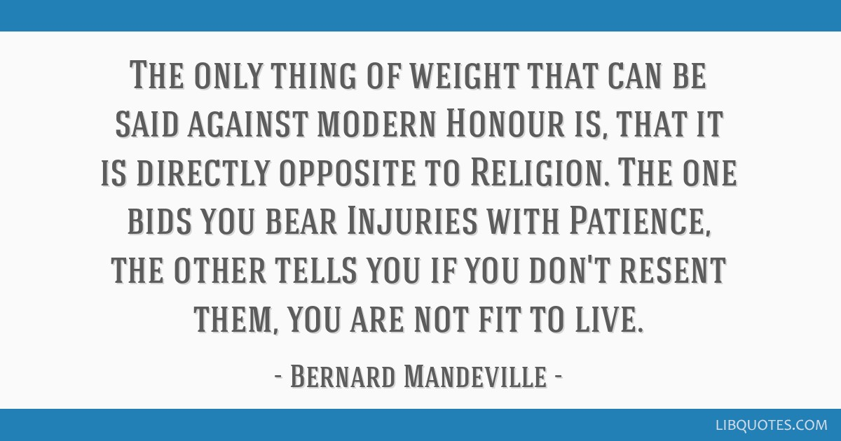 The only thing of weight that can be said against modern Honour is, that it is directly opposite to Religion. The one bids you bear Injuries with...