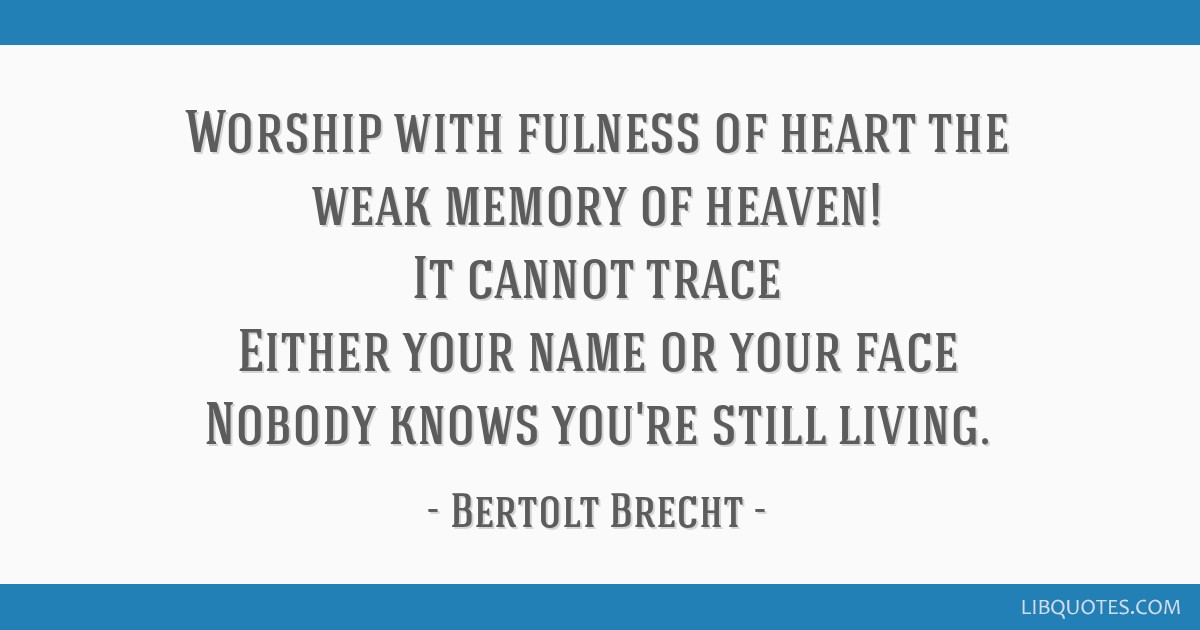 Worship with fulness of heart the weak memory of heaven! It cannot trace Either your name or your face Nobody knows you're still living.