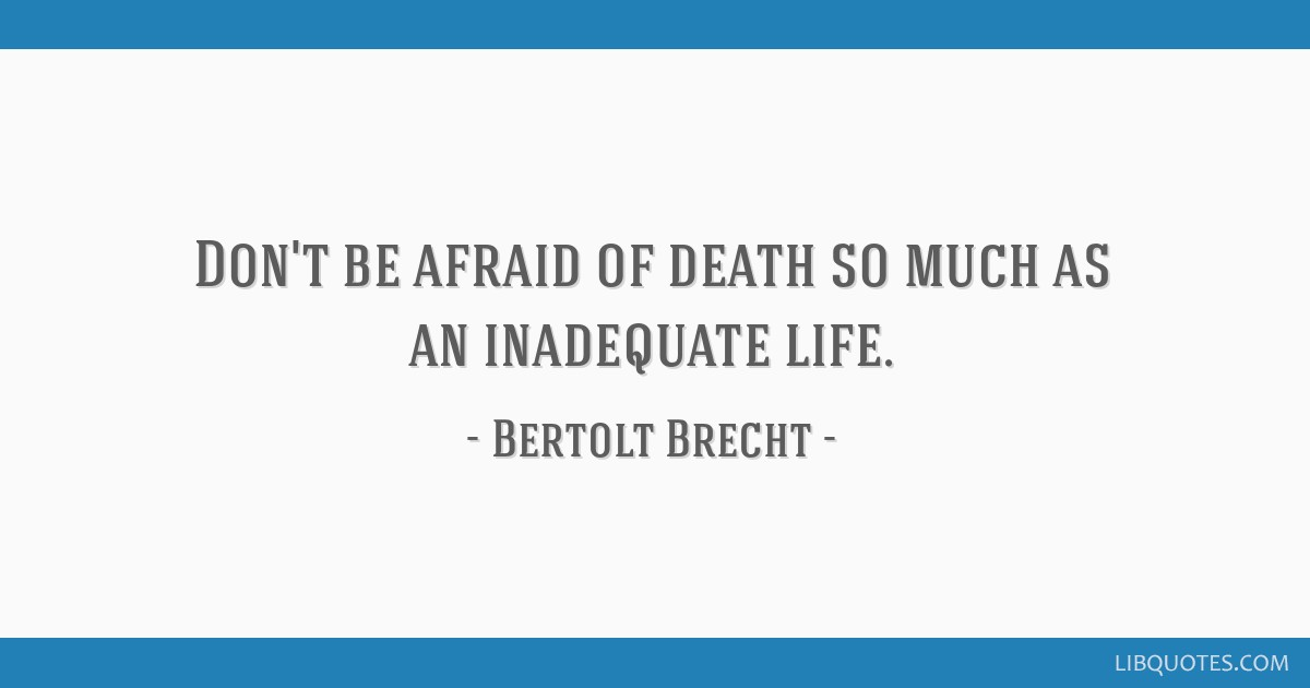 Don't be afraid of death so much as an inadequate life.