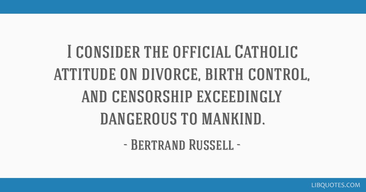 I consider the official Catholic attitude on divorce, birth control, and censorship exceedingly dangerous to mankind.
