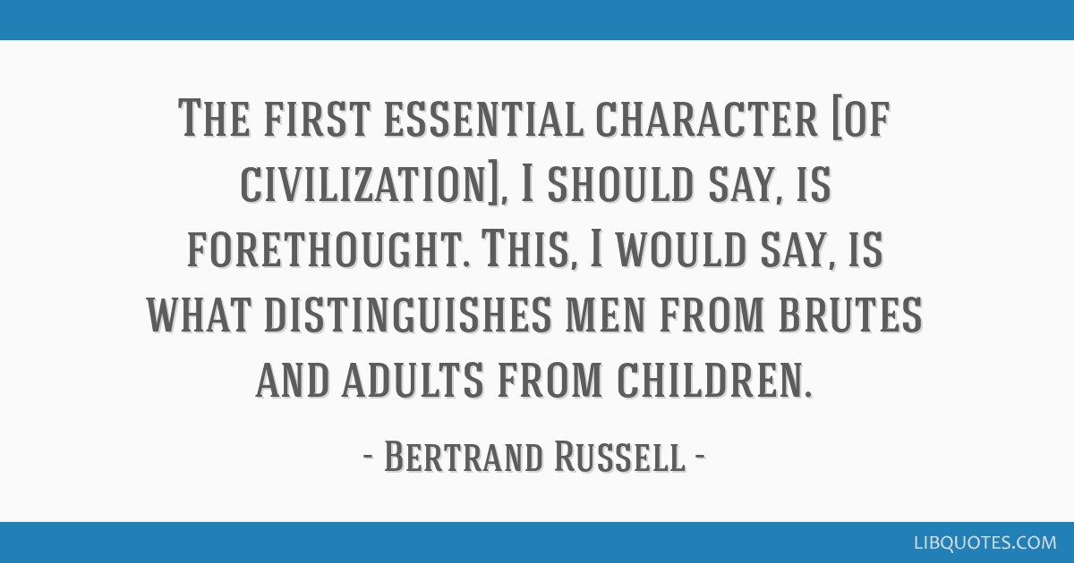 The first essential character [of civilization], I should say, is forethought. This, I would say, is what distinguishes men from brutes and adults...