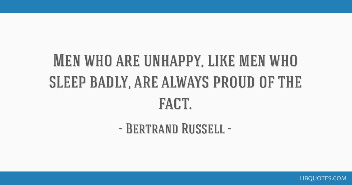 Men who are unhappy, like men who sleep badly, are always proud of the fact.