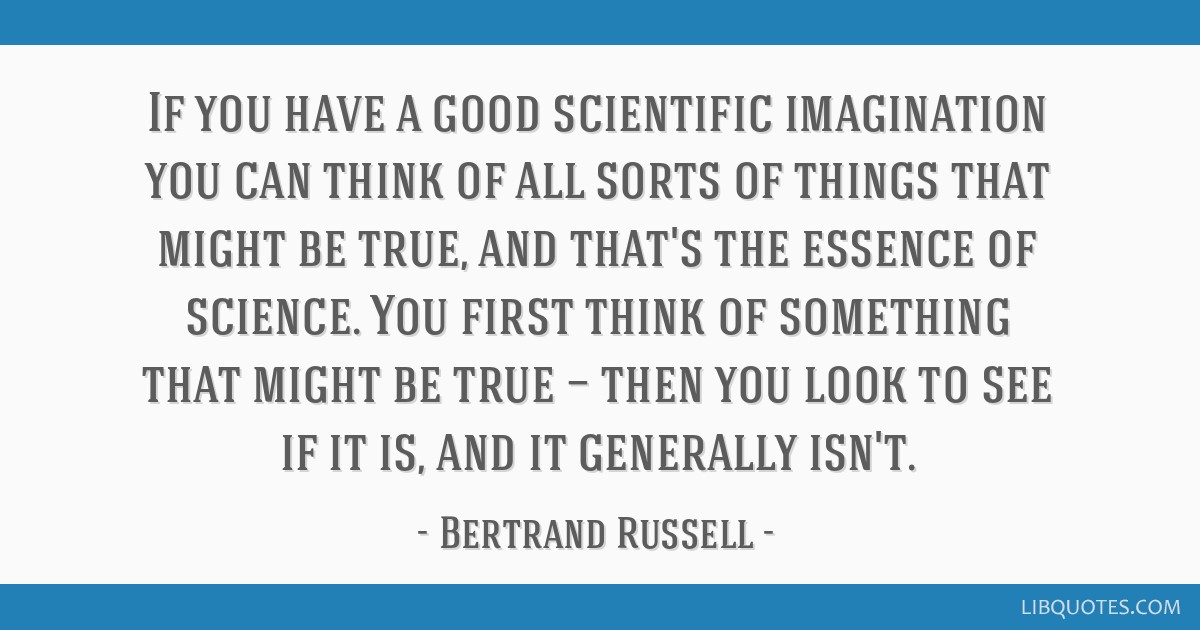 If you have a good scientific imagination you can think of all sorts of things that might be true, and that's the essence of science. You first think ...