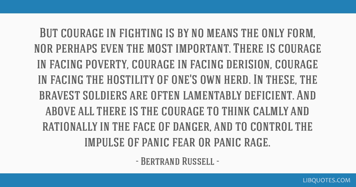But courage in fighting is by no means the only form, nor perhaps even the most important. There is courage in facing poverty, courage in facing...