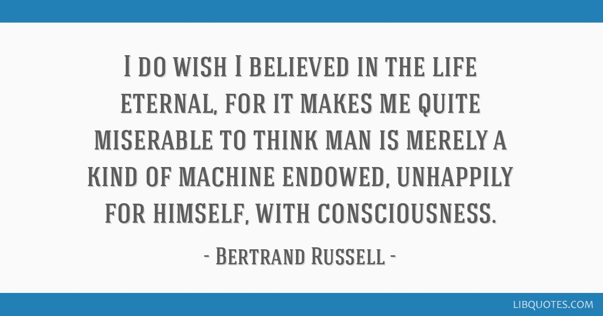I do wish I believed in the life eternal, for it makes me quite miserable to think man is merely a kind of machine endowed, unhappily for himself,...