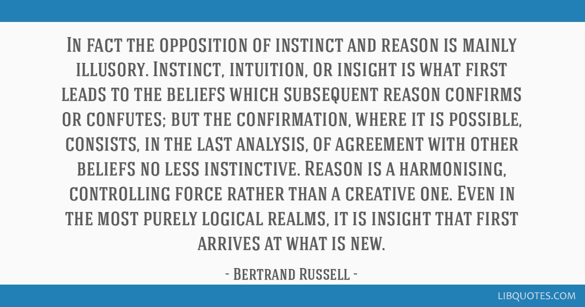 In fact the opposition of instinct and reason is mainly illusory. Instinct, intuition, or insight is what first leads to the beliefs which subsequent ...