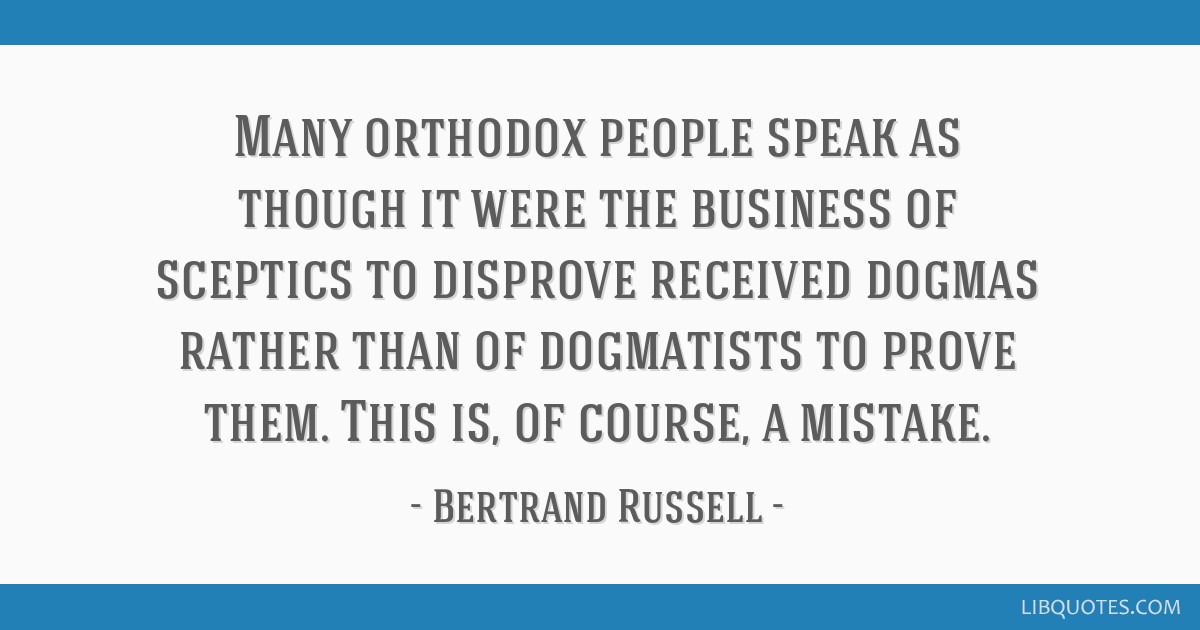 Many orthodox people speak as though it were the business of sceptics to disprove received dogmas rather than of dogmatists to prove them. This is,...
