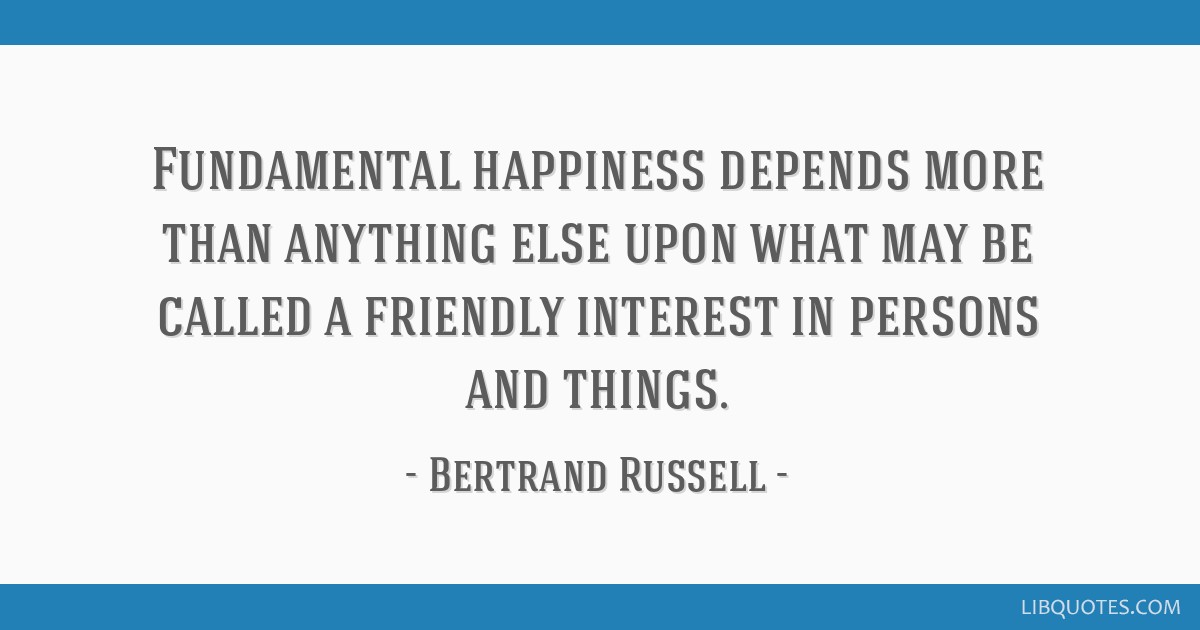Fundamental happiness depends more than anything else upon what may be called a friendly interest in persons and things.