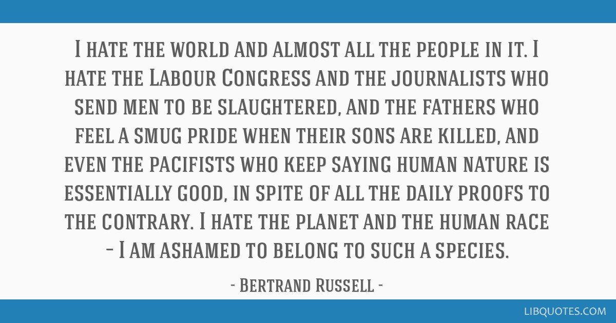 I hate the world and almost all the people in it. I hate the Labour Congress and the journalists who send men to be slaughtered, and the fathers who...