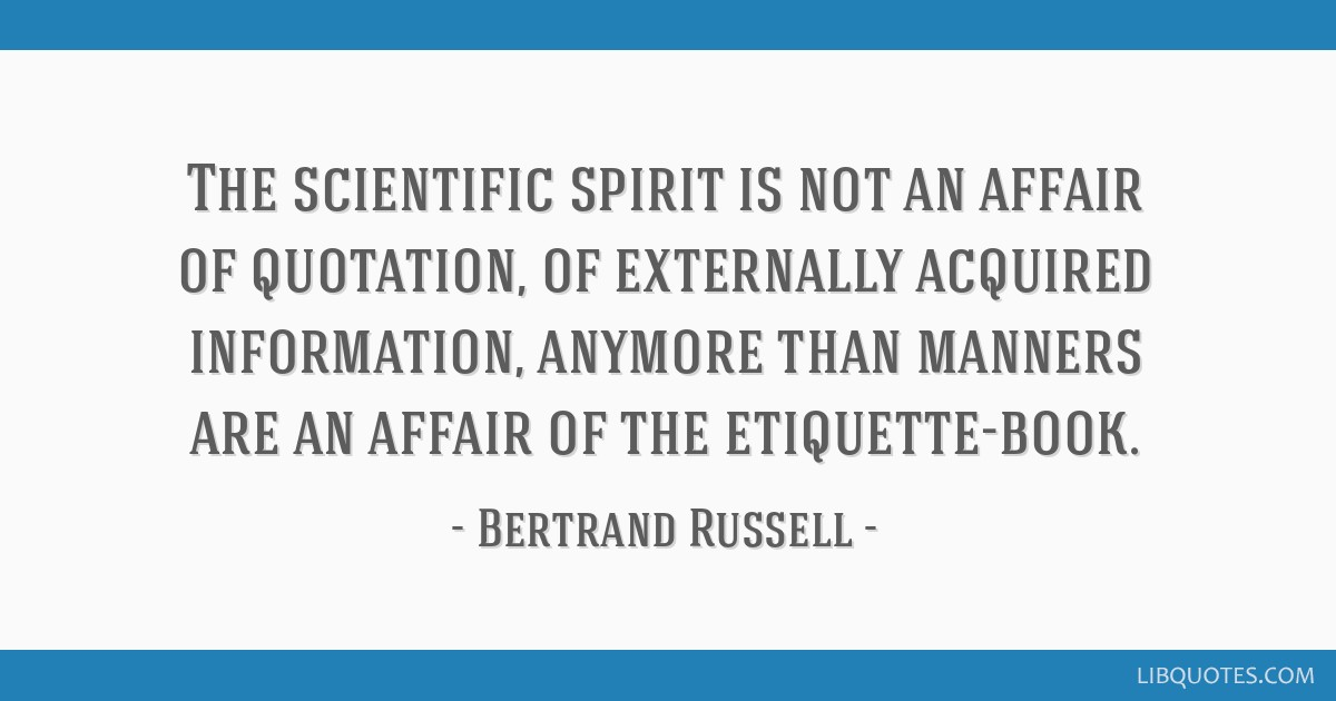 The scientific spirit is not an affair of quotation, of externally acquired information, anymore than manners are an affair of the etiquette-book.