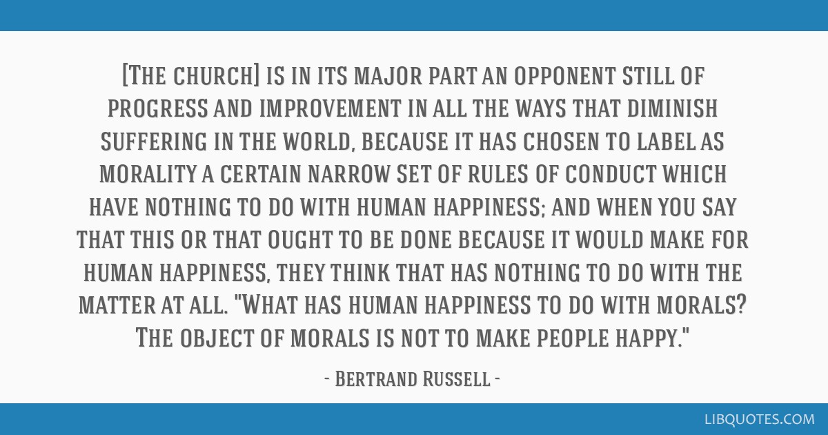 [The church] is in its major part an opponent still of progress and improvement in all the ways that diminish suffering in the world, because it has...