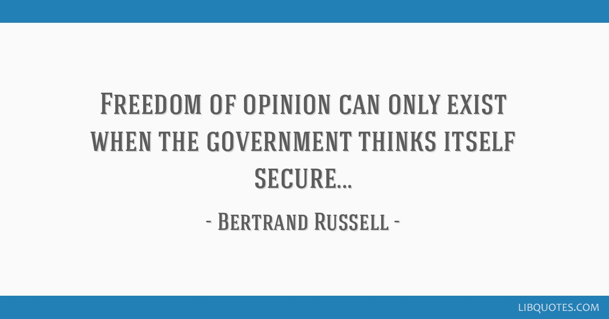 Freedom of opinion can only exist when the government thinks itself secure...