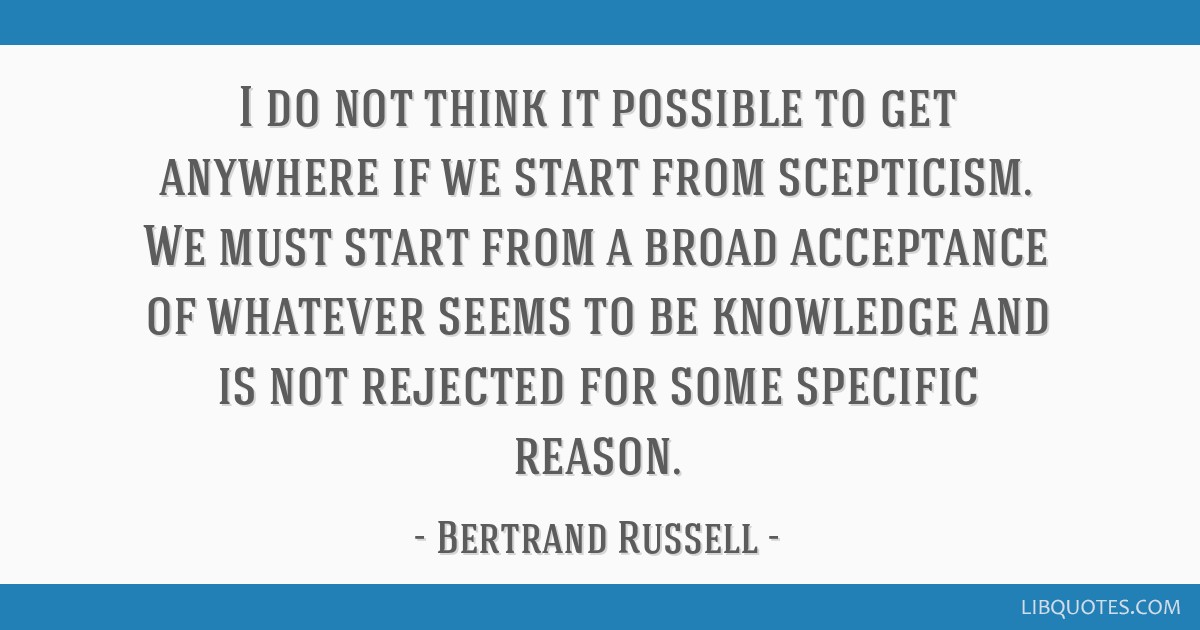 I do not think it possible to get anywhere if we start from scepticism. We must start from a broad acceptance of whatever seems to be knowledge and...