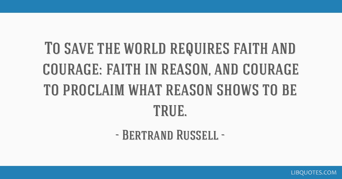 To save the world requires faith and courage: faith in reason, and courage to proclaim what reason shows to be true.