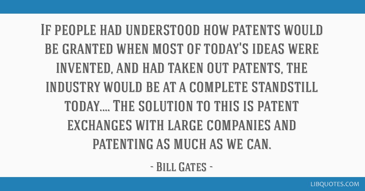 If people had understood how patents would be granted when most of today's ideas were invented, and had taken out patents, the industry would be at a ...