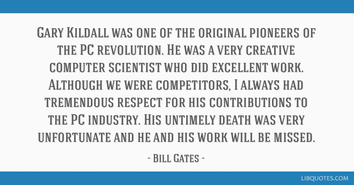 Gary Kildall was one of the original pioneers of the PC revolution. He was a very creative computer scientist who did excellent work. Although we...