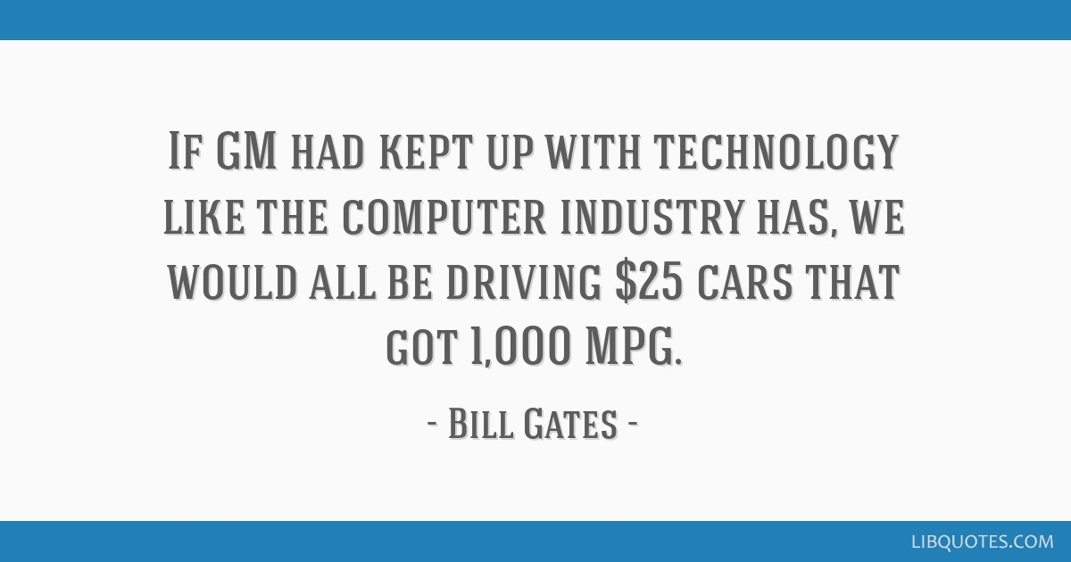 If GM had kept up with technology like the computer industry has, we would all be driving $25 cars that got 1,000 MPG.