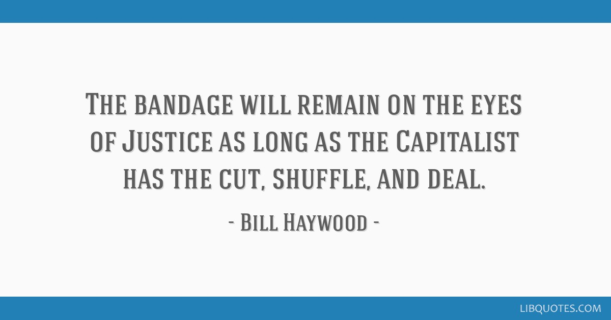 The bandage will remain on the eyes of Justice as long as the Capitalist has the cut, shuffle, and deal.
