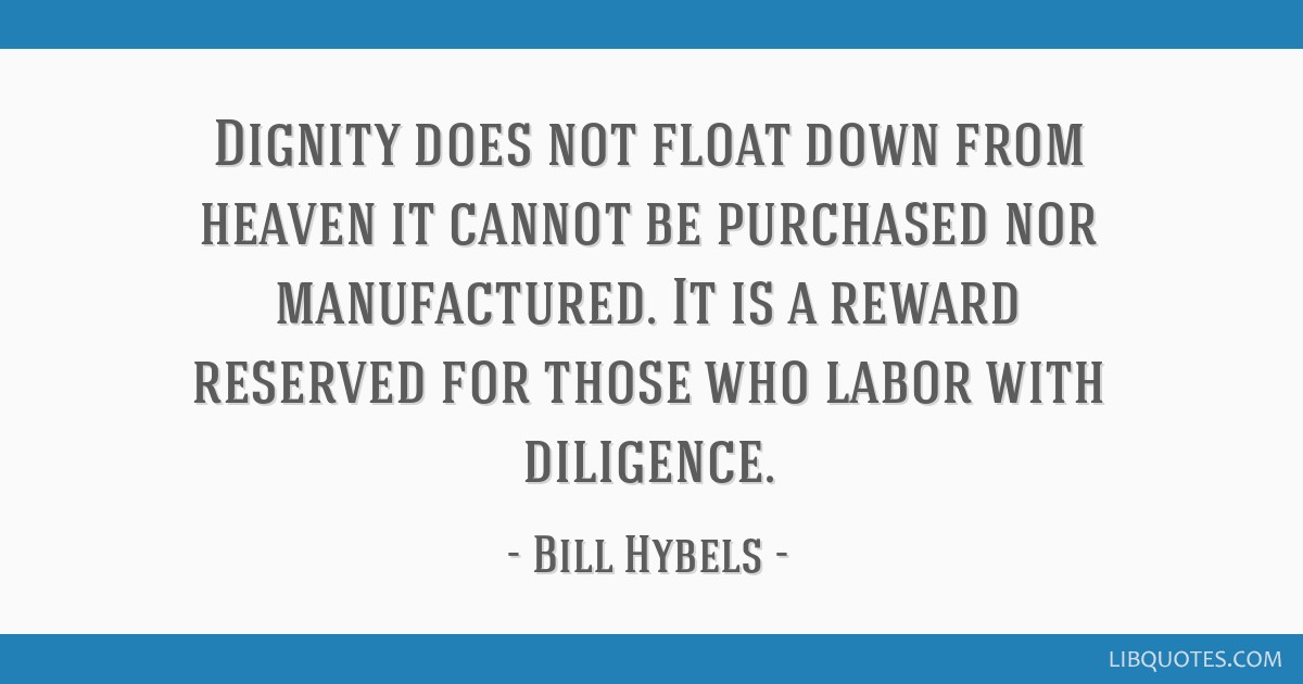 Dignity does not float down from heaven it cannot be purchased nor manufactured. It is a reward reserved for those who labor with diligence.