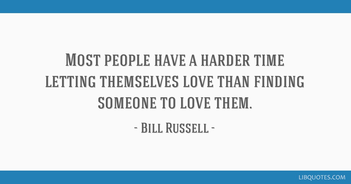 Most people have a harder time letting themselves love than finding someone to love them.