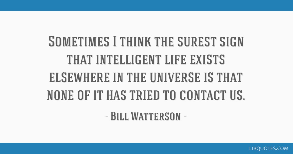 Sometimes I think the surest sign that intelligent life exists elsewhere in the universe is that none of it has tried to contact us.
