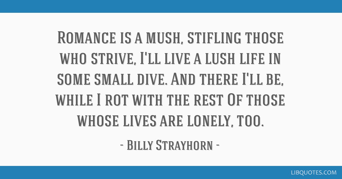 Romance is a mush, stifling those who strive, I'll live a lush life in some small dive. And there I'll be, while I rot with the rest Of those whose...