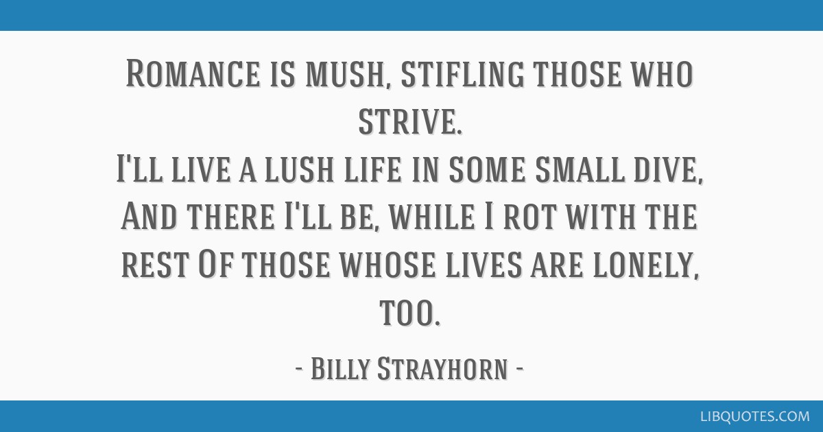 Romance is mush, stifling those who strive. I'll live a lush life in some small dive, And there I'll be, while I rot with the rest Of those whose...