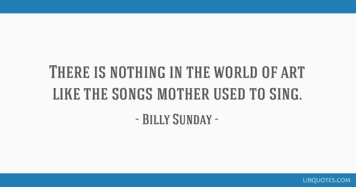 There is nothing in the world of art like the songs mother used to sing.