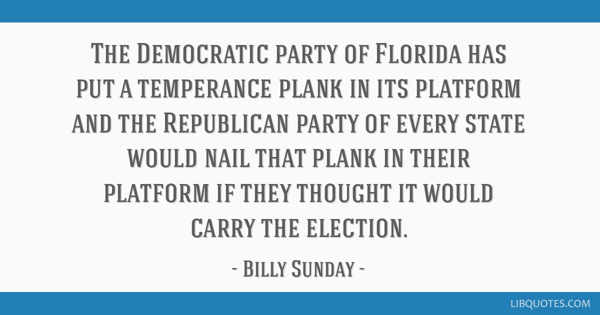 The Democratic party of Florida has put a temperance plank in its platform and the Republican party of every state would nail that plank in their...