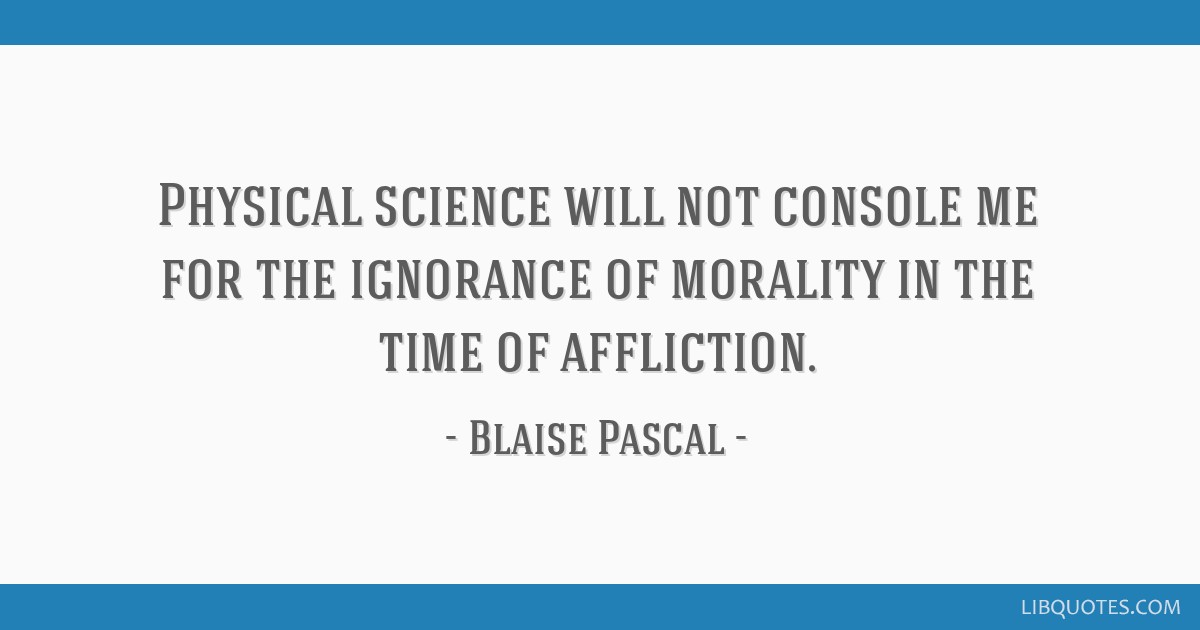 Physical science will not console me for the ignorance of morality in the time of affliction.