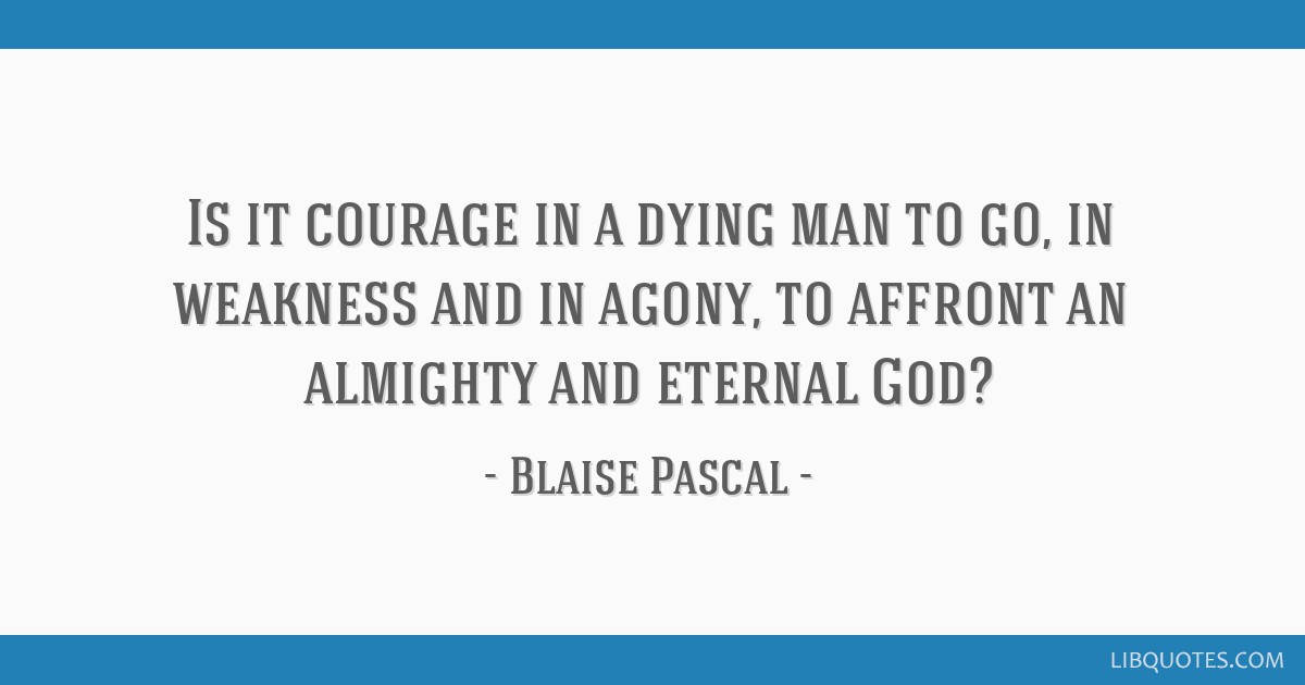 Is it courage in a dying man to go, in weakness and in agony, to affront an almighty and eternal God?