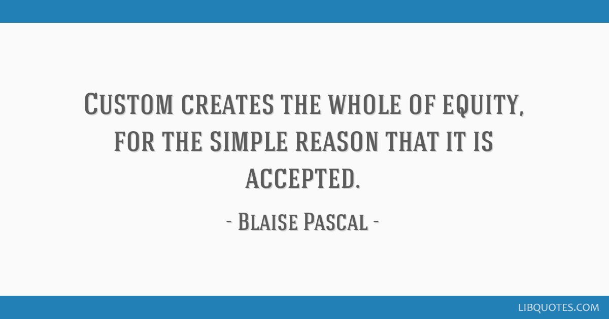 Custom creates the whole of equity, for the simple reason that it is accepted.