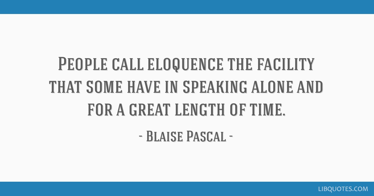 People call eloquence the facility that some have in speaking alone and for a great length of time.