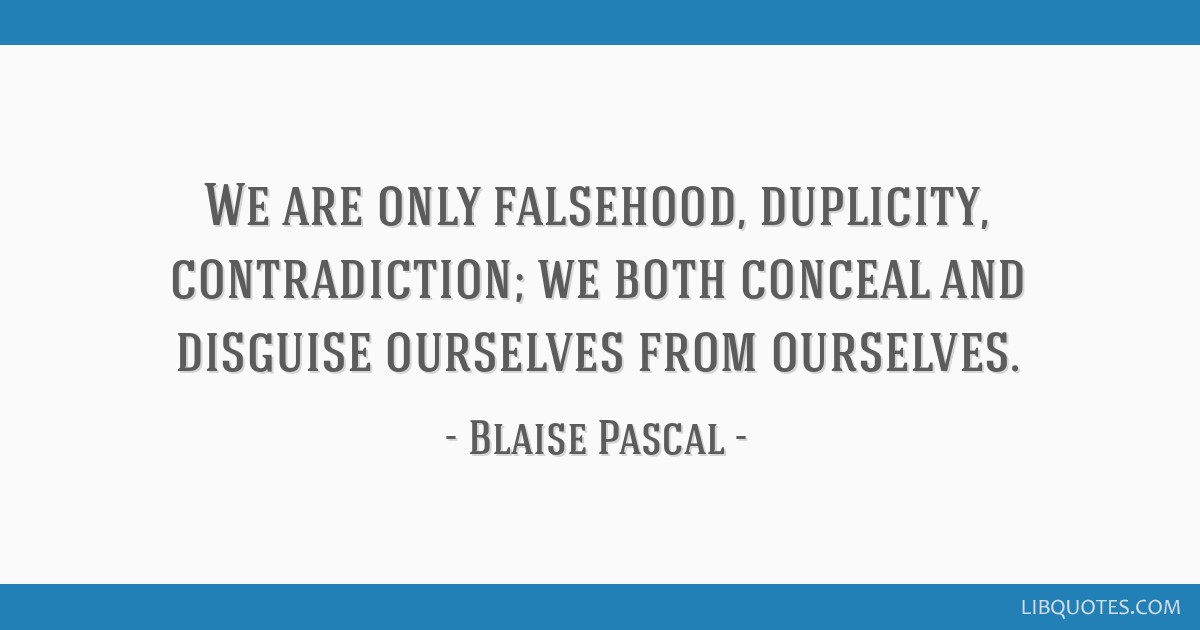 We are only falsehood, duplicity, contradiction; we both conceal and disguise ourselves from ourselves.