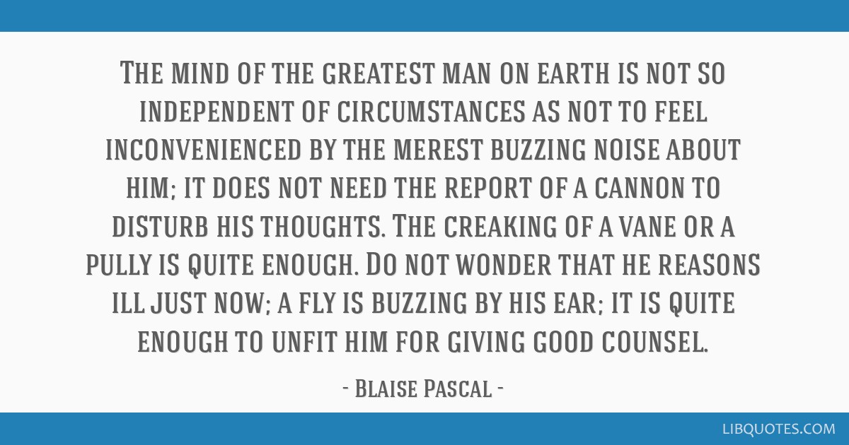 The mind of the greatest man on earth is not so independent of circumstances as not to feel inconvenienced by the merest buzzing noise about him; it...