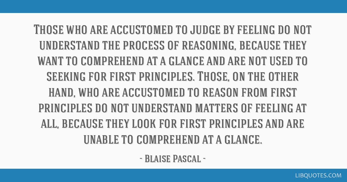 Those who are accustomed to judge by feeling do not understand the process of reasoning, because they want to comprehend at a glance and are not used ...