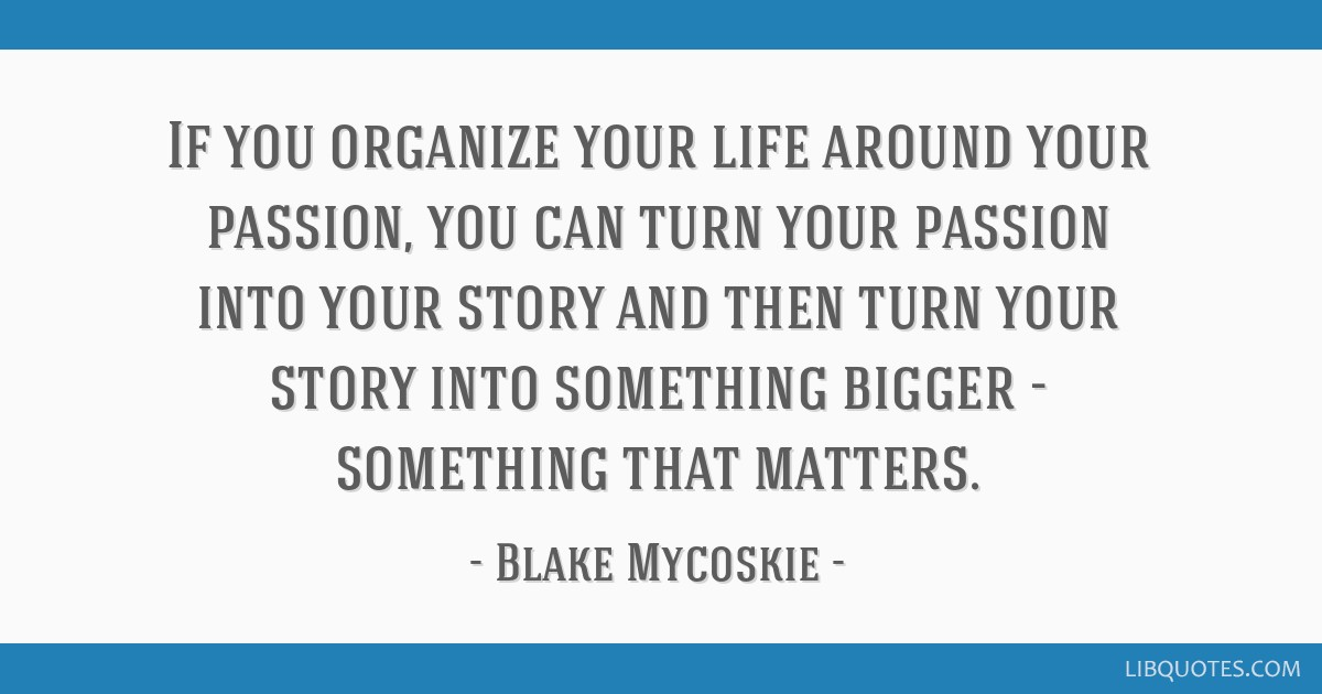 If You Organize Your Life Around Your Passion You Can Turn Your