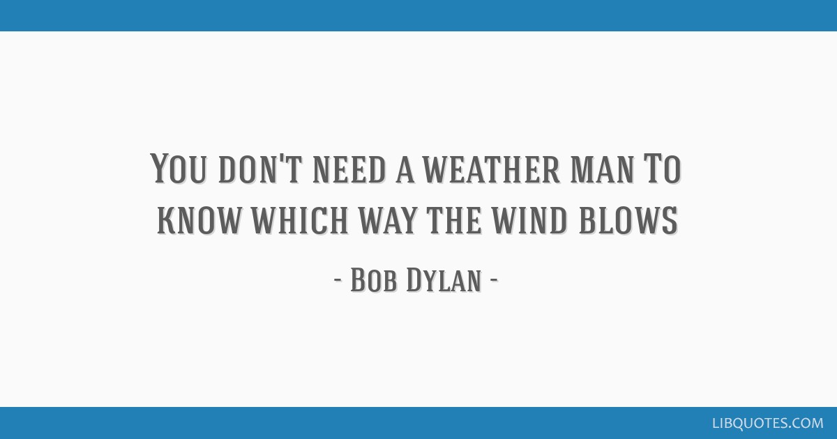 You Dont Need A Weather Man To Know Which Way The Wind Blows