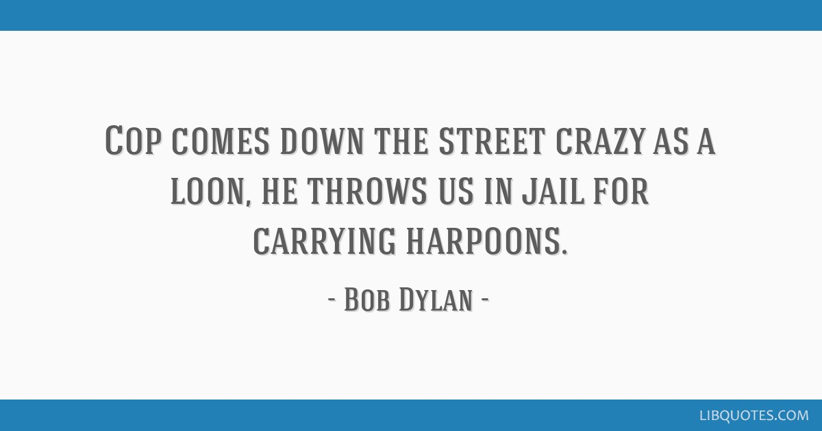 Cop comes down the street crazy as a loon, he throws us in jail for carrying harpoons.