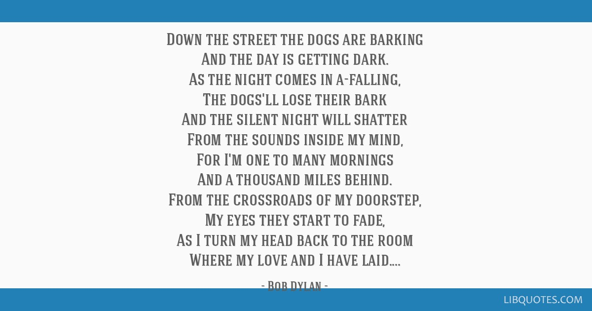 Down the street the dogs are barking And the day is getting dark. As the night comes in a-falling, The dogs'll lose their bark And the silent night...