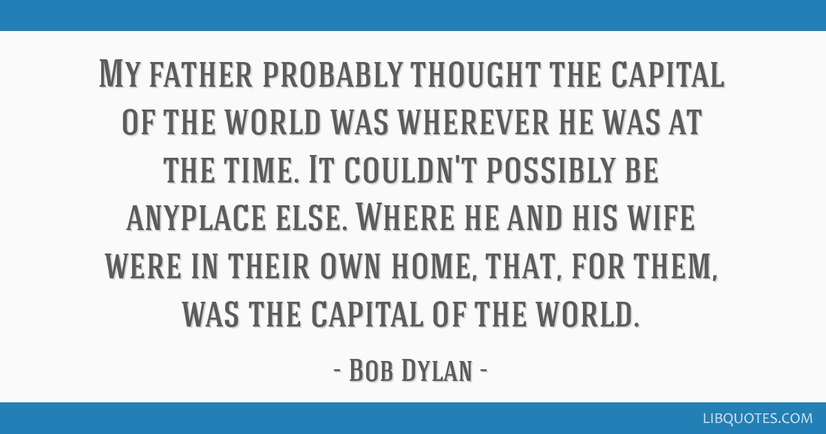 My father probably thought the capital of the world was wherever he was at the time. It couldn't possibly be anyplace else. Where he and his wife...